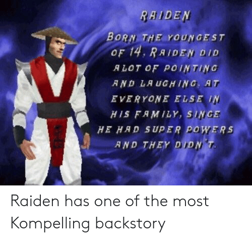 Family, Powers, and Super: RAIDEN  BORN THE YOUNGEST  OF 14, RAIDEN, DID  ALOT OF POINTING  R ND LA UGHING, AT  EVERYONE ELSE IN  HIS FAMILY, SINGE  HE HAD SUPER POWERS  AND THEY DIDN Raiden has one of the most Kompelling backstory