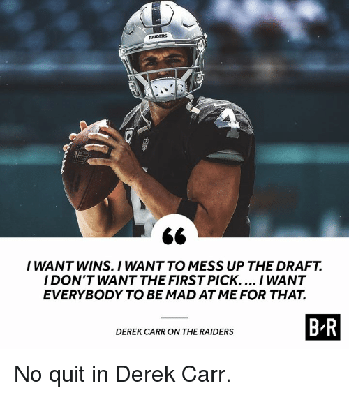 Raiders, Mad, and Derek: RAIDERS  I WANT WINS. I WANT TO MESS UP THE DRAFT.  I DON'T WANT THE FIRST PICK.... I WANT  EVERYBODY TO BE MAD ATME FOR THAT.  OWTHE SMSERSBR  DEREK CARR ON THE RAIDERS No quit in Derek Carr.