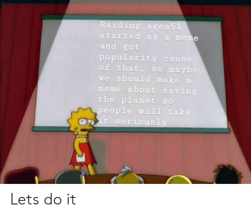 Meme, Got, and Make A: Raiding area51  started as  meme  a  and got  popularity  of that,  cause  sO maybe  we should make a  meme about saving  the planet so  people will take  pit serious ly Lets do it