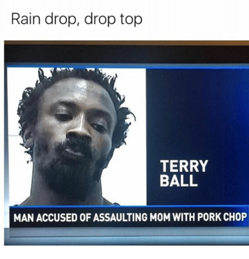 accusation: Rain drop, drop top  TERRY  BALL  MAN ACCUSED OF ASSAULTING M0M WITH PORK CHOP