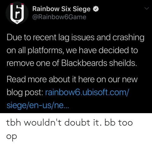 Tbh, Ubisoft, and Blog: Rainbow Six Siege <  @Rainbow6Game  IV  Due to recent lag issues and crashing  on all platforms, we have decided to  remove neilds  Read more about it here on our new  blog post: rainbow6.ubisoft.com/  siege/en-us/ne  one of Blackbeards s tbh wouldn't doubt it. bb too op