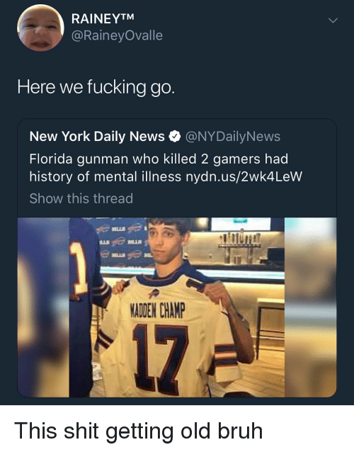 Bruh, Fucking, and Memes: RAINEYTM  @RaineyOvalle  Here we fucking go.  New York Daily News @NYDailyNews  Florida gunman who killed 2 gamers had  history of mental illness nydn.us/2wk4LeW  Show this thread  MADEN CHANP This shit getting old bruh