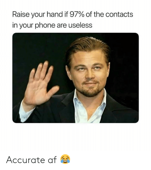 Af, Memes, and Phone: Raise your hand if 97% of the contacts  in your phone are useless Accurate af 😂