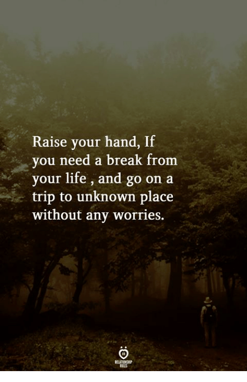 Life, Break, and Unknown: Raise your hand, If  you need a break from  your life, and go on a  trip to unknown place  without any worries.  ELATIONGHP  RULES