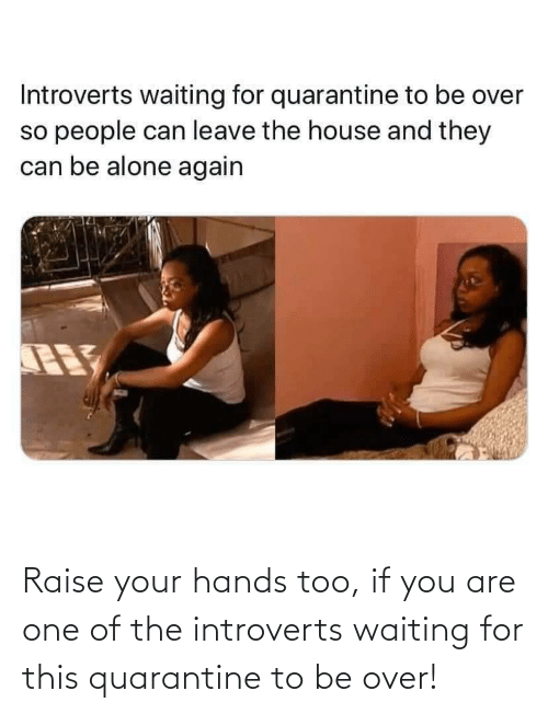 Waiting For: Raise your hands too, if you are one of the introverts waiting for this quarantine to be over!