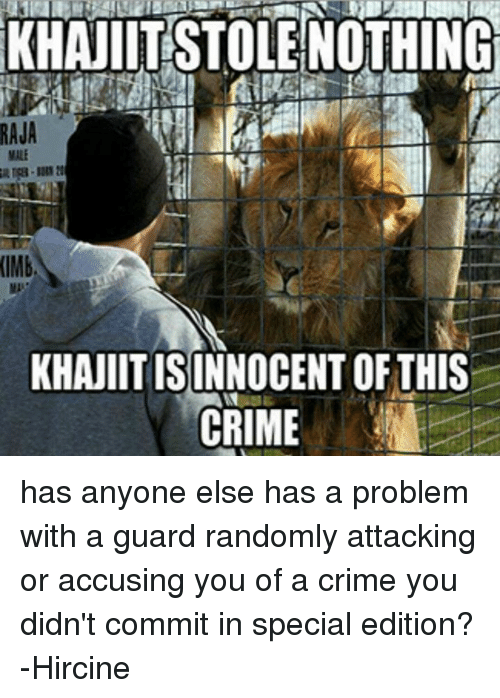 accusation: RAJA  (IMb,  KHANIITISINNOCENT OF THIS  CRIME has anyone else has a problem with a guard randomly attacking or accusing you of a crime you didn't commit in special edition? -Hircine
