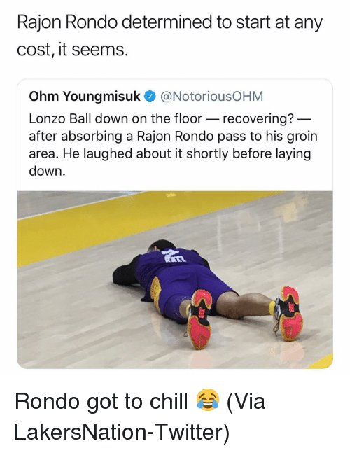 Basketball, Chill, and Nba: Rajon Rondo determined to start at any  cost, it seems.  Ohm Youngmisuk @NotoriousOHM  Lonzo Ball down on the floor- recovering?  after absorbing a Rajon Rondo pass to his groin  area. He laughed about it shortly before laying  down Rondo got to chill 😂 (Via LakersNation-Twitter)