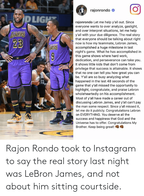 Publicly: rajonrondo #  LIG  rajonrondo Let me help y'all out. Since  everyone wants to over analyze, gaslight,  and over interpret situations, let me help  y'all with your due diligence. The real story  that everyone should be talking about right  now is how my teammate, Lebron James,  accomplished a huge milestone in last  night's game. What he has accomplished in  this game shows where hard work,  dedication, and perseverance can take you.  It shows little kids that don't come from  privilege that success is attainable. It shows  that no one can tell you how great you can  be. Y'all are so busy analyzing what  happened in the last 48 seconds of the  game that y'all missed the opportunity to  highlight, congratulate, and praise Lebron  wholeheartedly on his accomplishment.  Most of y'all have made a career out of  discussing Lebron James, and y'all can't pay  the man some respect. Since y'all missed it,  let me do it publicly. Congratulations Lebron  on EVERYTHING. You deserve all the  success and happiness that God and the  Universe has to offer. Congratulations My  Brother. Keep being great!  LOS ANGELES  23  KERS Rajon Rondo took to Instagram to say the real story last night was LeBron James, and not about him sitting courtside.