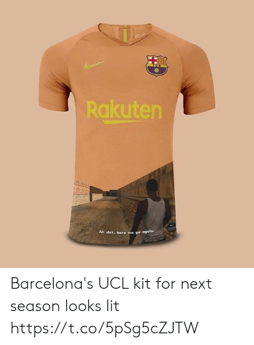 Lit, Memes, and Shit: Rakuten  Ah shit, here we go again. Barcelona's UCL kit for next season looks lit https://t.co/5pSg5cZJTW