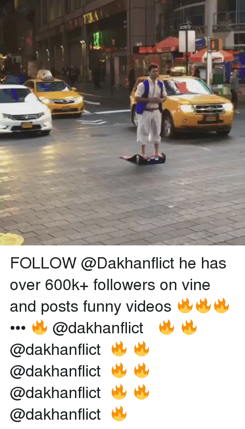 Posts Funny: ral FOLLOW @Dakhanflict he has over 600k+ followers on vine and posts funny videos 🔥🔥🔥 ••• 🔥↠ @dakhanflict ↞🔥 🔥↠ @dakhanflict ↞🔥 🔥↠ @dakhanflict ↞🔥 🔥↠ @dakhanflict ↞🔥 🔥↠ @dakhanflict ↞🔥
