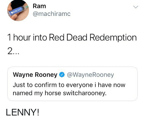 Lenny, Memes, and Horse: Ram  @machiramc  1 hour into Red Dead Redemption  2  Wayne Rooney@WayneRooney  Just to confirm to everyone i have now  named my horse switcharooney. LENNY!