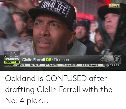 ferrell: RAMAL  6. NYG  TB  4. OAK  RAIDERS Clelin Ferrell DE-Clemson  PICK IS IN  Esr GLES 26. COLTS 27. RAIDERS 28, CHARGERS 29. SEAHAWKS 3  ROUND 1  DRAFT Oakland is CONFUSED after drafting Clelin Ferrell with the No. 4 pick...
