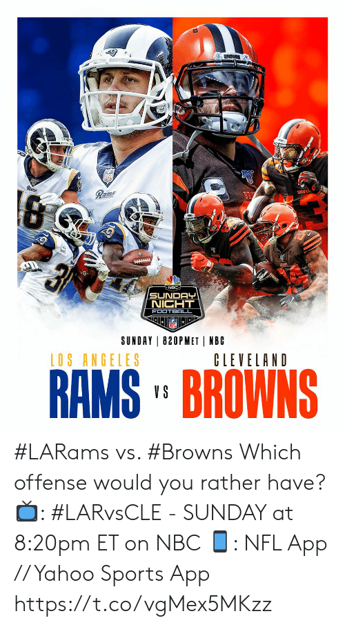 Cleveland: Rams  Rams  BROWNS  न  NBC  SUNDAY  NIGHT  FOOTBALL  SUNDAY 820PMET NBC  LOS ANGELES  CLEVELAND  RAMS' BROWNS  V S #LARams vs. #Browns  Which offense would you rather have?  📺: #LARvsCLE - SUNDAY at 8:20pm ET on NBC 📱: NFL App // Yahoo Sports App https://t.co/vgMex5MKzz
