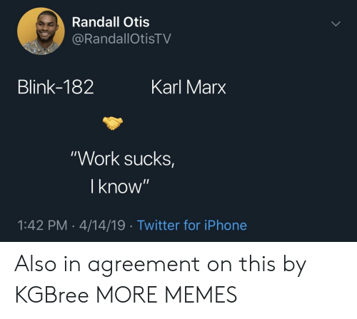 "Karl: Randall Otis  RandallOtisTV  Blink-182  Karl Marx  ""Work sucks  I know  1:42 PM-4/14/19 Twitter for iPhone Also in agreement on this by KGBree MORE MEMES"