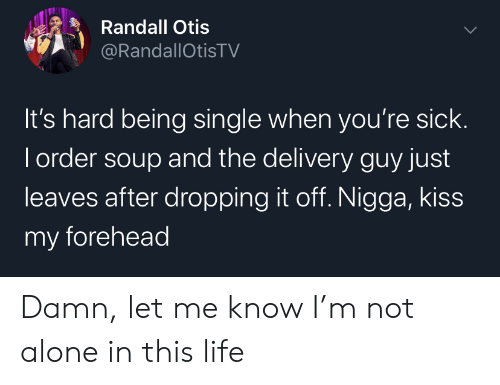 Not Alone: Randall Otis  @RandallOtisTV  It's hard being single when you're sick.  I order soup and the delivery guy just  leaves after dropping it off. Nigga, kiss  my forehead Damn, let me know I'm not alone in this life