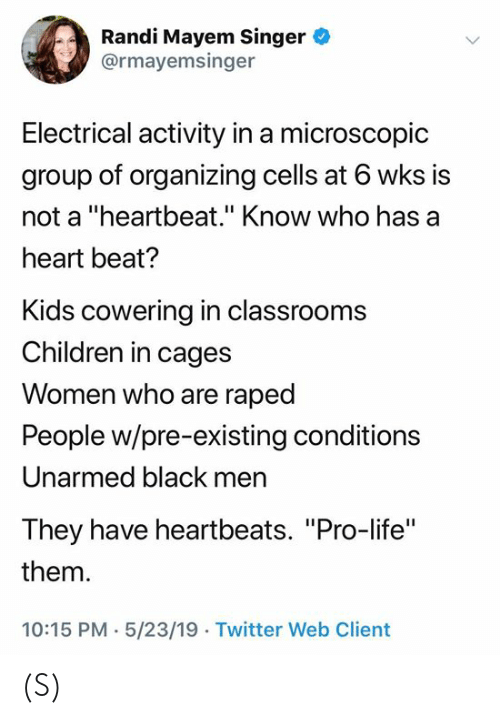 "Organizing: Randi Mayem Singer  @rmayemsinger  Electrical activity in a microscopic  group of organizing cells at 6 wks is  not a ""heartbeat."" Know who has a  heart beat?  Kids cowering in classrooms  Children in cages  Women who are raped  People w/pre-existing conditions  Unarmed black men  They have heartbeats. ""Pro-life""  them  10:15 PM- 5/23/19 . Twitter Web Client (S)"