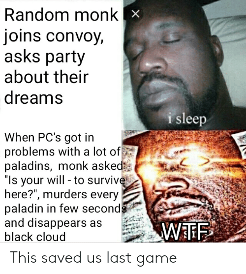 """Party, Wtf, and Black: Random monk x  joins convoy,  asks party  about their  dreams  i sleep  When PC's got in  problems with a lot of  paladins, monk asked  """"Is your will -to survive  here?"""", murders every  paladin in few seconds  and disappears as  WTF  black cloud This saved us last game"""