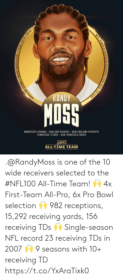 Francisco: RANDY  MOSS  MINNESOTA VIKINGS OAKLAND RAIDERS NEW ENGLAND PATRIOTS  TENNESSEE TITANS • SAN FRANCISCO 49ERS  ALL-TIME TEAM  HALL OF FAME WIDE RECEIVER • 1998-2010, 2012  NFL SINGLE-SEASON RECORD FOR REC TD (23) .@RandyMoss is one of the 10 wide receivers selected to the #NFL100 All-Time Team!  🙌 4x First-Team All-Pro, 6x Pro Bowl selection 🙌 982 receptions, 15,292 receiving yards, 156 receiving TDs 🙌 Single-season NFL record 23 receiving TDs in 2007 🙌 9 seasons with 10+ receiving TD https://t.co/YxAraTixk0