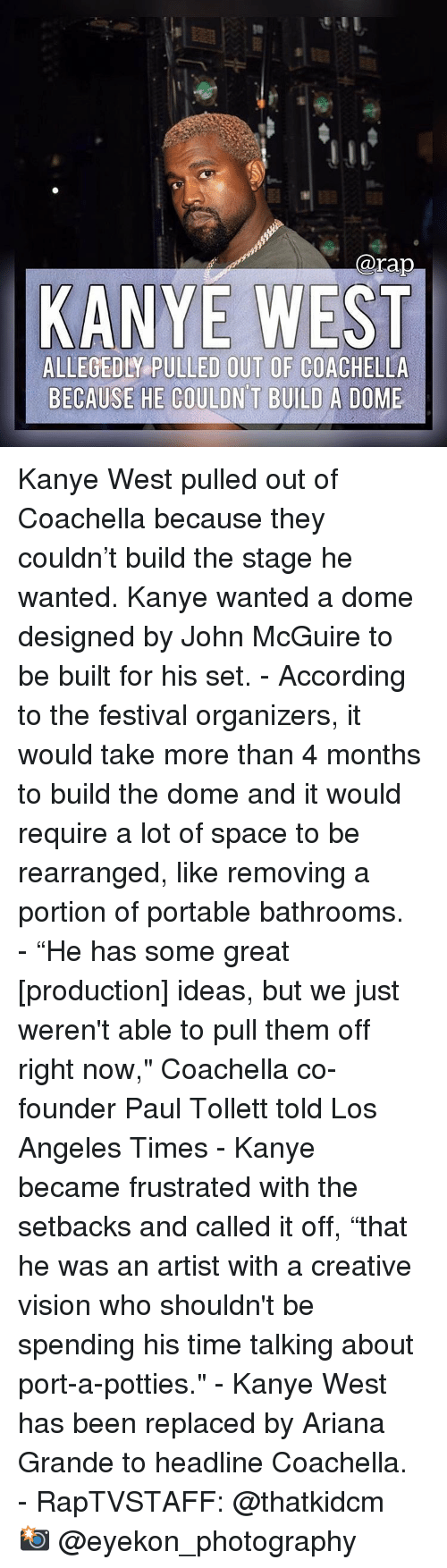 "Ariana Grande, Coachella, and Kanye: @rap  KANYE WEST  ALLEGEDLY PULLED OUT OF COACHELLA  BECAUSE HE COULDN T BUILD A DOME Kanye West pulled out of Coachella because they couldn't build the stage he wanted. Kanye wanted a dome designed by John McGuire to be built for his set.⁣ -⁣ According to the festival organizers, it would take more than 4 months to build the dome and it would require a lot of space to be rearranged, like removing a portion of portable bathrooms.⁣ -⁣ ""He has some great [production] ideas, but we just weren't able to pull them off right now,"" Coachella co-founder Paul Tollett told Los Angeles Times⁣ -⁣ Kanye became frustrated with the setbacks and called it off, ""that he was an artist with a creative vision who shouldn't be spending his time talking about port-a-potties.""⁣ -⁣ Kanye West has been replaced by Ariana Grande to headline Coachella.⁣ -⁣ RapTVSTAFF: @thatkidcm⁣ 📸 @eyekon_photography⁣"