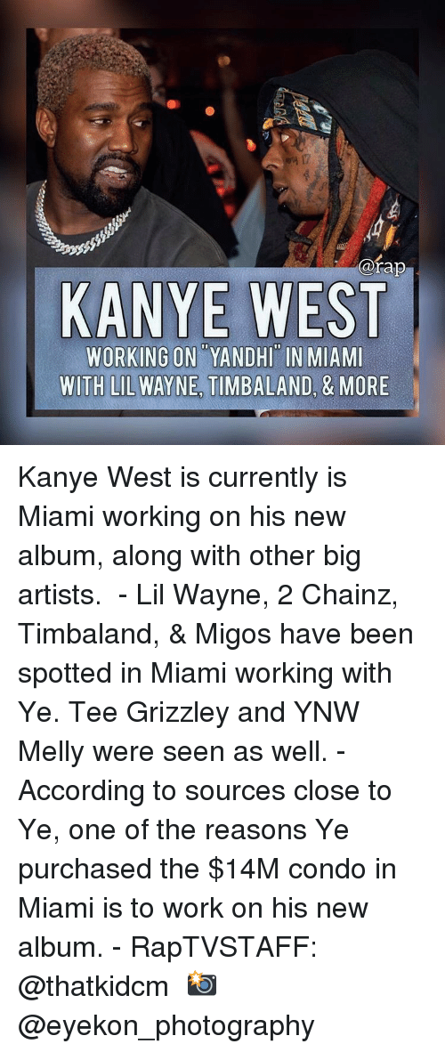 Kanye, Lil Wayne, and Memes: @rap  KANYE WEST  WORKING ON YANDHI IN MIAMI  WITH LIL WAYNE TIMBALAND, & MORE Kanye West is currently is Miami working on his new album, along with other big artists.  - Lil Wayne, 2 Chainz, Timbaland, & Migos have been spotted in Miami working with Ye. Tee Grizzley and YNW Melly were seen as well. - According to sources close to Ye, one of the reasons Ye purchased the $14M condo in Miami is to work on his new album. - RapTVSTAFF: @thatkidcm 📸 @eyekon_photography 