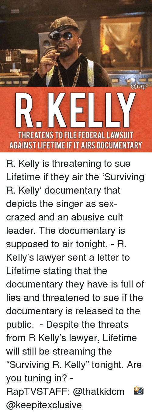 """Lawyer, Memes, and R. Kelly: @rap  R.KELLY  THREATENS TO FILE FEDERAL LAWSUIT  AGAINST LIFETIME IF IT AIRS DOCUMENTARY R. Kelly is threatening to sue Lifetime if they air the 'Surviving R. Kelly' documentary that depicts the singer as sex-crazed and an abusive cult leader. The documentary is supposed to air tonight. - R. Kelly's lawyer sent a letter to Lifetime stating that the documentary they have is full of lies and threatened to sue if the documentary is released to the public.  - Despite the threats from R Kelly's lawyer, Lifetime will still be streaming the """"Surviving R. Kelly"""" tonight. Are you tuning in? - RapTVSTAFF: @thatkidcm 📸 @keepitexclusive"""