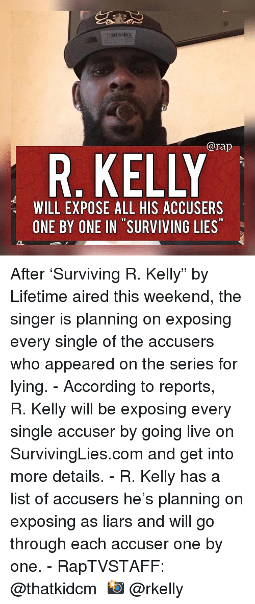 "R. Kelly: @rap  R. KELLY  WILL EXPOSE ALL HIS ACCUSERS  ONE BY ONE IN SURVIVING LIES After 'Surviving R. Kelly"" by Lifetime aired this weekend, the singer is planning on exposing every single of the accusers who appeared on the series for lying.⁣ -⁣ According to reports, R. Kelly will be exposing every single accuser by going live on SurvivingLies.com and get into more details.⁣ -⁣ R. Kelly has a list of accusers he's planning on exposing as liars and will go through each accuser one by one.⁣ -⁣ RapTVSTAFF: @thatkidcm⁣ 📸 @rkelly"