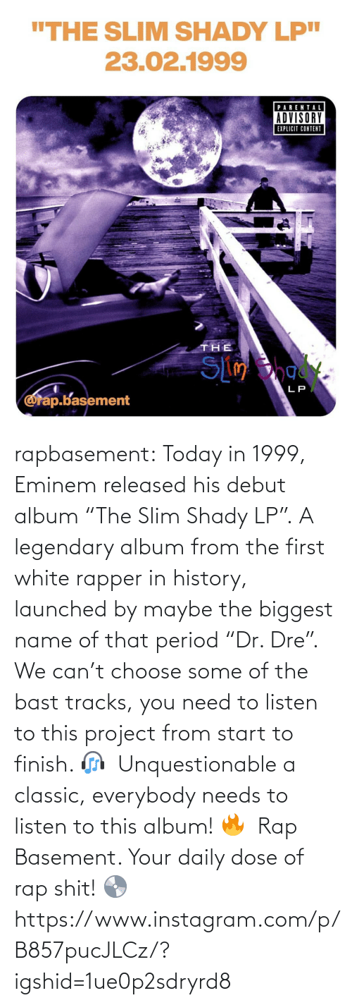 "maybe: rapbasement:  Today in 1999, Eminem released his debut album ""The Slim Shady LP"".⁣ A legendary album from the first white rapper in history, launched by maybe the biggest name of that period ""Dr. Dre"".⁣ ⁣  We can't choose some of the bast tracks, you need to listen to this project from start to finish. 🎧⁣ ⁣  Unquestionable a classic, everybody needs to listen to this album! 🔥⁣ ⁣  Rap Basement. Your daily dose of rap shit! 💿  https://www.instagram.com/p/B857pucJLCz/?igshid=1ue0p2sdryrd8"
