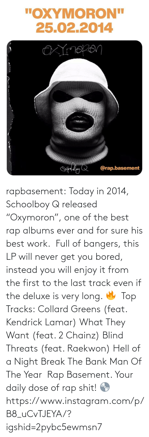 """Bank: rapbasement:  Today in 2014, Schoolboy Q released """"Oxymoron"""", one of the best rap albums ever and for sure his best work.   Full of bangers, this LP will never get you bored, instead you will enjoy it from the first to the last track even if the deluxe is very long. 🔥   Top Tracks: Collard Greens (feat. Kendrick Lamar) What They Want (feat. 2 Chainz) Blind Threats (feat. Raekwon) Hell of a Night Break The Bank Man Of The Year   Rap Basement. Your daily dose of rap shit! 💿https://www.instagram.com/p/B8_uCvTJEYA/?igshid=2pybc5ewmsn7"""