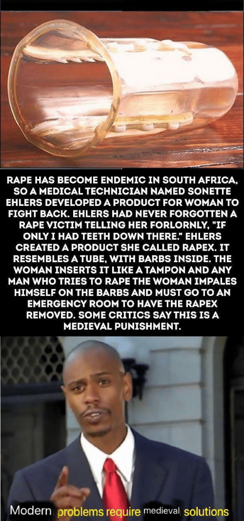 """Africa, Rape, and South Africa: RAPE HAS BECOME ENDEMIC IN SOUTH AFRICA,  SO A MEDICAL TECHNICIAN NAMED SONETTE  EHLERS DEVELOPED A PRODUCT FOR WOMAN TO  FIGHT BACK. EHLERS HAD NEVER FORGOTTEN A  RAPE VICTIM TELLING HER FORLORNLY, """"IF  ONLY I HAD TEETH DOWN THERE."""" EHLERS  CREATED A PRODUCT SHE CALLED RAPEX. IT  RESEMBLESA TUBE, WITH BARBS INSIDE. THE  WOMAN INSERTS IT LIKE A TAMPON AND ANY  MAN WHO TRIES TO RAPE THE WOMAN IMPALES  HIMSELF ON THE BARBS AND MUST GO TO AN  EMERGENCY ROOM TO HAVE THE RAPEX  REMOVED. SOME CRITICS SAY THIS IS A  MEDIEVAL PUNISHMENT.  Modern problems require medieval solutions"""