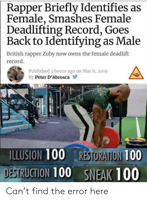 owns: Rapper Briefly Identifies as  Female, Smashes Female  Deadlifting Record, Goes  Back to Identifying as Male  British rapper Zuby now owns the female deadlift  record  Published 3 hours ago on Mar 6, 2019  By Peter D'Abrosca  ILLUSION 100 RESTORATION 100  DESTRUCTION 100 SNEAK 100 Can't find the error here