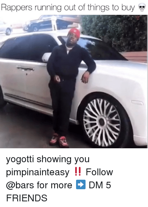 Friends, Memes, and Rappers: Rappers running out of things to buy yogotti showing you pimpinainteasy ‼️ Follow @bars for more ➡️ DM 5 FRIENDS