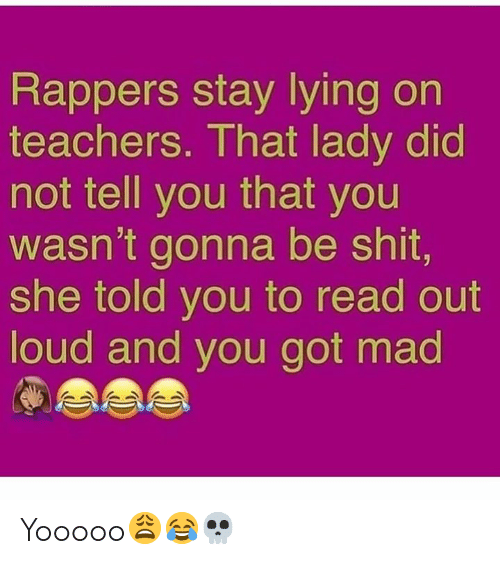 Shit, Mad, and Lying: Rappers stay lying on  teachers. That lady did  not tell you that you  wasn't gonna be shit,  she told you to read out  loud and you got mad Yooooo😩😂💀