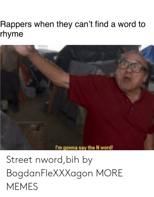 Dank, Memes, and Target: Rappers when they can't find a word to  rhyme  I'm gonna say the N word! Street nword,bih by BogdanFleXXXagon MORE MEMES