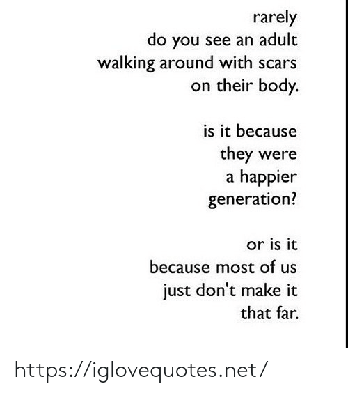 Net, Adult, and Make: rarely  do you see an adult  walking around with scars  on their body.  is it because  they were  a happier  generation?  or is it  because most of us  just don't make it  that far. https://iglovequotes.net/