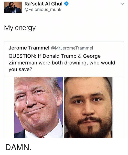 Donald Trump, Energy, and Memes: Ra'sclat Al Ghul  @Felonious munk  My energy  Jerome Trammel  @Mr JeromeTrammel  QUESTION: If Donald Trump & George  Zimmerman were both drowning, who would  you save? DAMN.