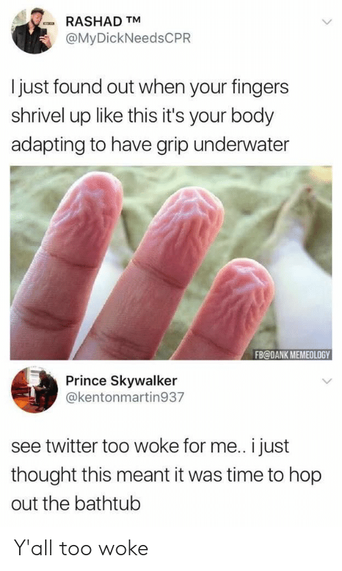 skywalker: RASHAD TM  @MyDickNeedsCPR  I just found out when your fingers  shrivel up like this it's your body  adapting to have grip underwater  FB@DANK MEMEOLOGY  Prince Skywalker  @kentonmartin937  see twitter too woke for me.. i just  thought this meant it was time to hop  out the bathtub Y'all too woke