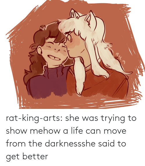 move: rat-king-arts: she was trying to show mehow a life can move from the darknessshe said to get better