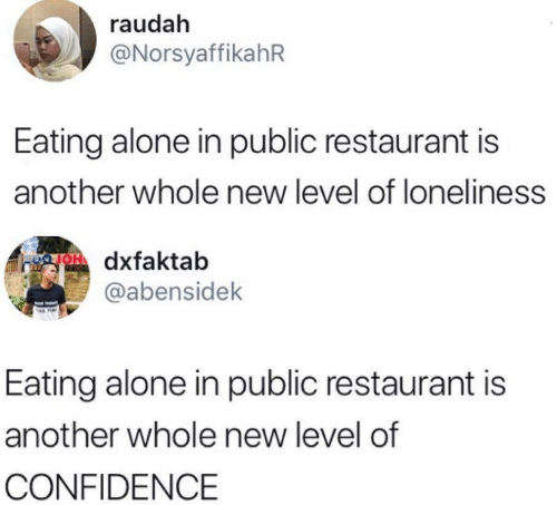 Restaurant: raudah  @NorsyaffikahR  Eating alone in public restaurant is  another whole new level of loneliness  OH dxfaktab  @abensidek  Eating alone in public restaurant is  another whole new level of  CONFIDENCE