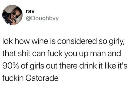 Fuck You, Gatorade, and Girls: rav  @Doughbvy  ldk how wine is considered so girly,  that shit can fuck you up man and  90% of girls out there drink it like it's  fuckin Gatorade