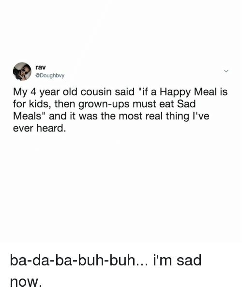 "Ups, Happy, and Kids: rav  @Doughbvy  My 4 year old cousin said ""if a Happy Meal is  for kids, then grown-ups must eat Sad  Meals"" and it was the most real thing l've  ever heard. ba-da-ba-buh-buh... i'm sad now."