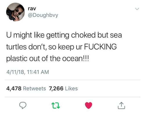 Fucking, Ocean, and Plastic: rav  @Doughbvy  U might like getting choked but sea  turtles don't, so keep ur FUCKING  plastic out of the ocean!!!  4/11/18, 11:41 AM  4,478 Retweets 7,266 Likes