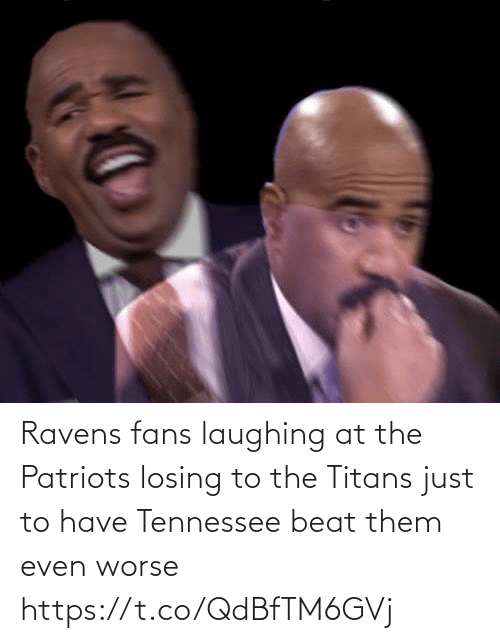 them: Ravens fans laughing at the Patriots losing to the Titans just to have Tennessee beat them even worse https://t.co/QdBfTM6GVj