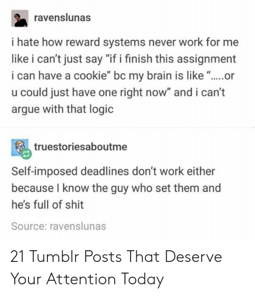 """Arguing, Logic, and Shit: ravenslunas  i hate how reward systems never work for me  like i can't just say """"if i finish this assignment  i can have a cookie"""" bc my brain is like """"..or  u could just have one right now"""" and i can't  argue with that logic  truestoriesaboutme  Self-imposed deadlines don't work either  because I know the guy who set them and  he's full of shit  Source: ravenslunas 21 Tumblr Posts That Deserve Your Attention Today"""