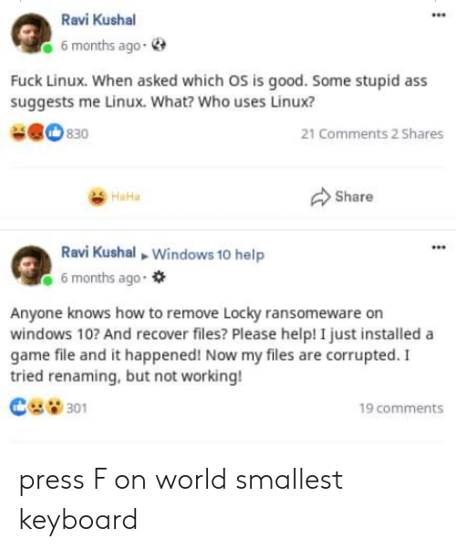 Ass, Windows, and Fuck: Ravi Kushal  6 months ago-  Fuck Linux. When asked which OS is good. Some stupid ass  suggests me Linux. What? Who uses Linux?  830  21 Comments 2 Shares  Share  HaHa  Ravi Kushal Windows 10 help  6 months ago  Anyone knows how to remove Locky ransomeware on  windows 10? And recover files? Please help! I just installed a  game file and it happened! Now my files are corrupted. I  tried renaming, but not working!  301  19 comments press F on world smallest keyboard