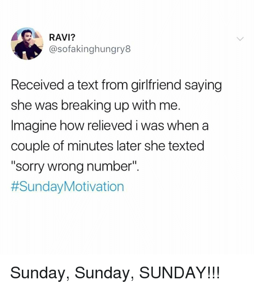 """Memes, Sorry, and Text: RAVI?  @sofakinghungry8  Received a text from girlfriend saying  she was breaking up with me.  Imagine how relieved i was when a  couple of minutes later she texted  """"sorry wrong number"""".  Sunday, Sunday, SUNDAY!!!"""