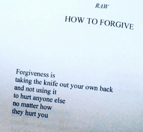 How To, Back, and How: RAW  HOW TO FORGIVE  orgiveness is  taking the knife out your own back  and not using it  to hurt anyone else  no matter how  they hurt you