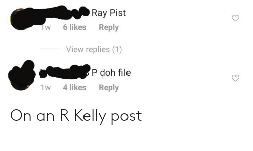 R. Kelly: Ray Pist  6 likes  Reply  Tw  View replies (1)  P doh file  1w  4 likes  Reply On an R Kelly post
