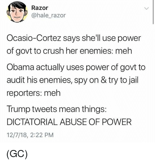 Crush, Jail, and Meh: Razor  @hale_razor  Ocasio-Cortez says shell use power  of govt to crush her enemies: meh  Obama actually uses power of govt to  audit his enemies, spy on & try to jail  reporters: meh  Trump tweets mean things:  DICTATORIAL ABUSE OF POWER  12/7/18, 2:22 PM (GC)