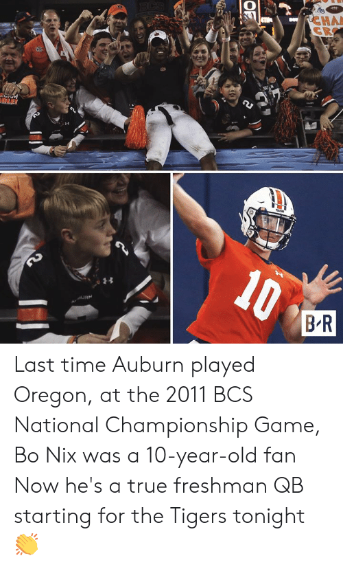 True, Auburn, and Game: RCHA  CR  BCS  A  CAM  LE!  10  BR  LD  OF Last time Auburn played Oregon, at the 2011 BCS National Championship Game, Bo Nix was a 10-year-old fan  Now he's a true freshman QB starting for the Tigers tonight 👏