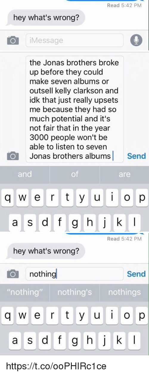 """Whats Wrong Nothing: Read 5:42 PM  hey what's wrong?  iMessage   the Jonas brothers broke  up before they could  make seven albums or  outsell kelly clarkson and  idk that just really upsets  me because they had so  much potential and it's  not fair that in the year  3000 people won't be  able to listen to seven  Jonas brothers albums Send  and  of  are  q w e r t y u o p   Read 5:42 PM  hey what's wrong?  nothing  Send  """"nothing"""" nothing's nothings  q w e r t y u o p  a s d f g hj k I https://t.co/ooPHIRc1ce"""